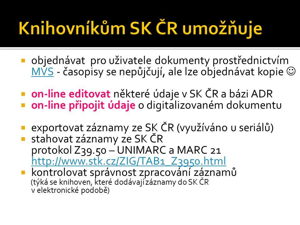  objednávat pro uživatele dokumenty prostřednictvím MVS - časopisy se nepůjčují, ale lze objednávat kopie MVS  on-line editovat některé údaje v SK ČR a bázi ADR  on-line připojit údaje o digitalizovaném dokumentu  exportovat záznamy ze SK ČR (využíváno u seriálů)  stahovat záznamy ze SK ČR protokol Z39.50 – UNIMARC a MARC 21 http://www.stk.cz/ZIG/TAB1_Z3950.html http://www.stk.cz/ZIG/TAB1_Z3950.html  kontrolovat správnost zpracování záznamů (týká se knihoven, které dodávají záznamy do SK ČR v elektronické podobě)