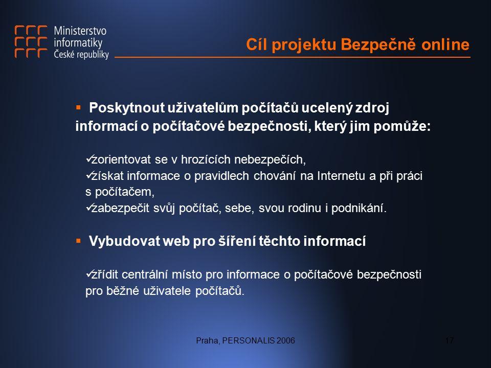 Praha, PERSONALIS 200617 Cíl projektu Bezpečně online  Poskytnout uživatelům počítačů ucelený zdroj informací o počítačové bezpečnosti, který jim pomůže: zorientovat se v hrozících nebezpečích, získat informace o pravidlech chování na Internetu a při práci s počítačem, zabezpečit svůj počítač, sebe, svou rodinu i podnikání.