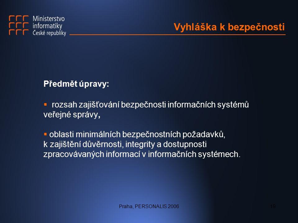 Praha, PERSONALIS 200619 Vyhláška k bezpečnosti Předmět úpravy:  rozsah zajišťování bezpečnosti informačních systémů veřejné správy,  oblasti minimálních bezpečnostních požadavků, k zajištění důvěrnosti, integrity a dostupnosti zpracovávaných informací v informačních systémech.