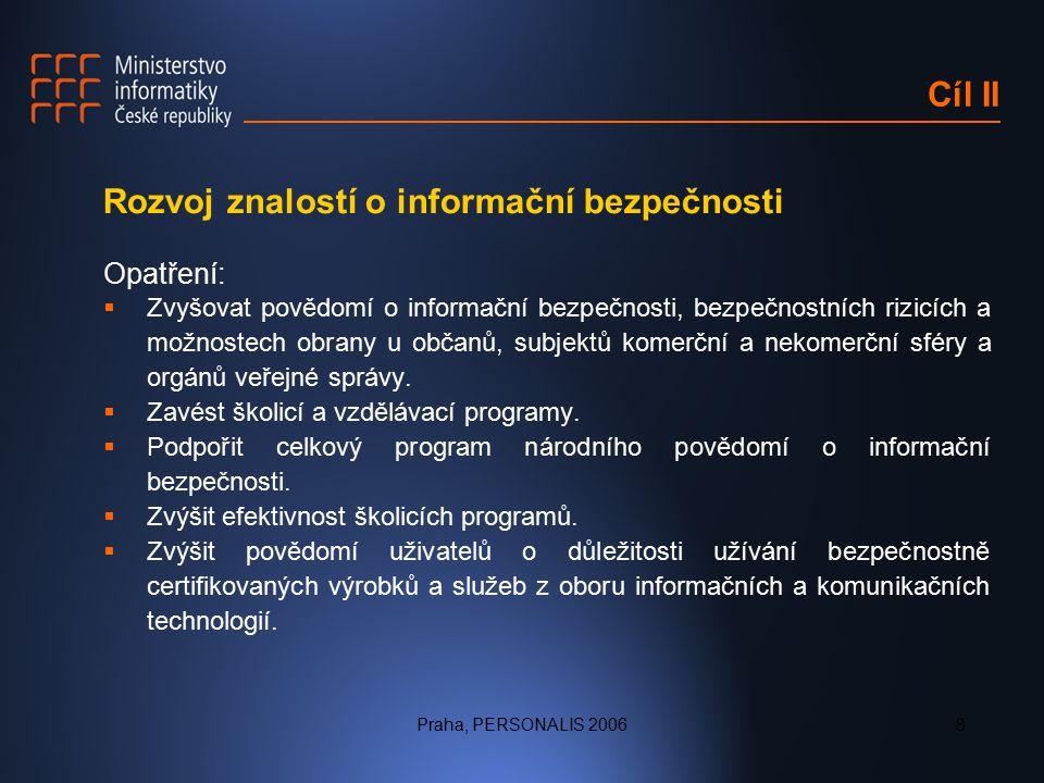 Praha, PERSONALIS 20068 Cíl II Rozvoj znalostí o informační bezpečnosti Opatření:  Zvyšovat povědomí o informační bezpečnosti, bezpečnostních rizicích a možnostech obrany u občanů, subjektů komerční a nekomerční sféry a orgánů veřejné správy.
