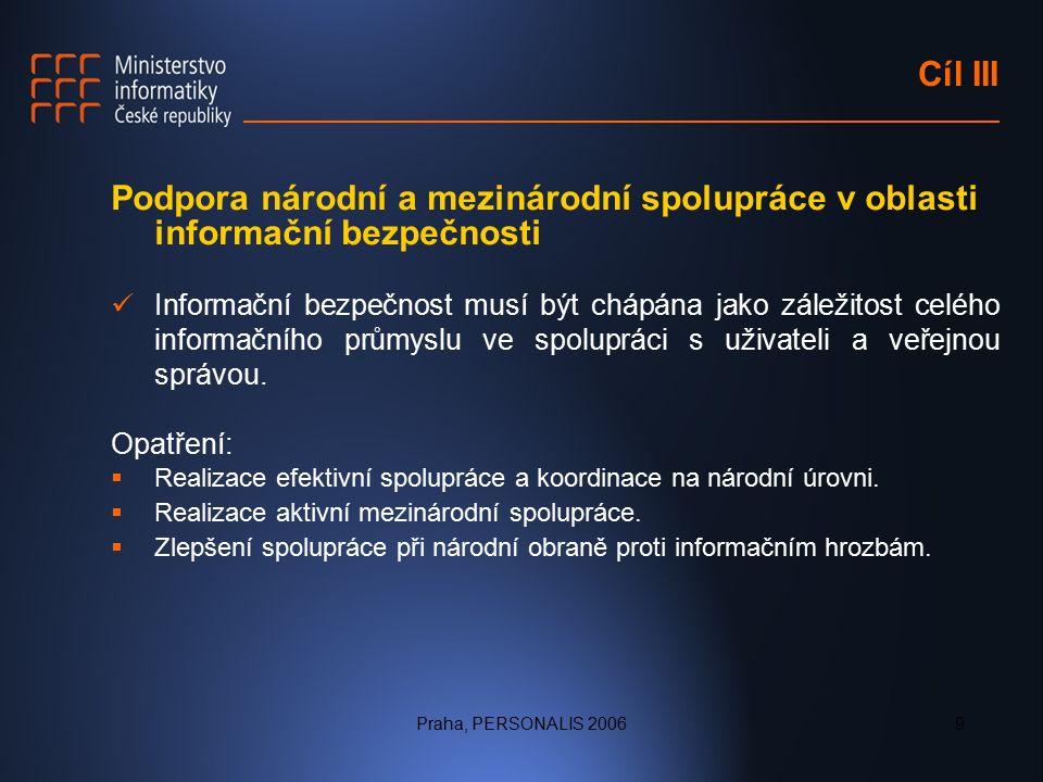 Praha, PERSONALIS 20069 Cíl III Podpora národní a mezinárodní spolupráce v oblasti informační bezpečnosti Informační bezpečnost musí být chápána jako záležitost celého informačního průmyslu ve spolupráci s uživateli a veřejnou správou.