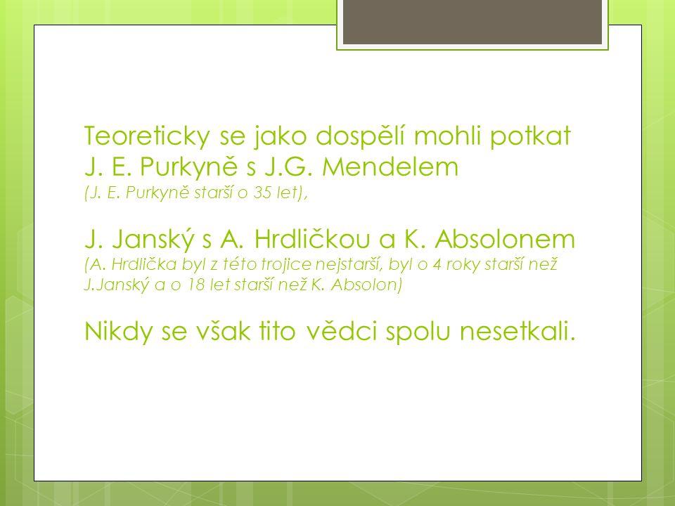 Teoreticky se jako dospělí mohli potkat J. E. Purkyně s J.G. Mendelem (J. E. Purkyně starší o 35 let), J. Janský s A. Hrdličkou a K. Absolonem (A. Hrd