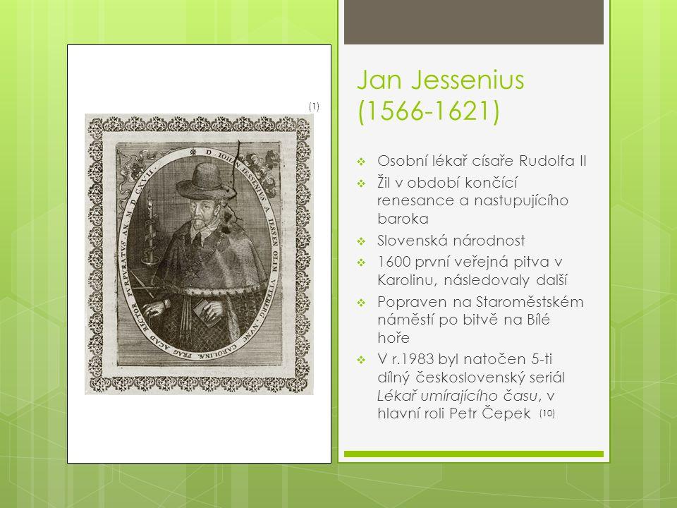 Jan Jessenius (1566-1621)  Osobní lékař císaře Rudolfa II  Žil v období končící renesance a nastupujícího baroka  Slovenská národnost  1600 první veřejná pitva v Karolinu, následovaly další  Popraven na Staroměstském náměstí po bitvě na Bílé hoře  V r.1983 byl natočen 5-ti dílný československý seriál Lékař umírajícího času, v hlavní roli Petr Čepek (1) (10)
