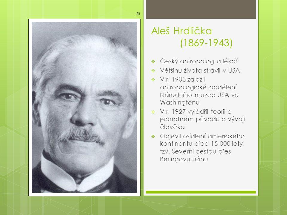 Aleš Hrdlička (1869-1943)  Český antropolog a lékař  Většinu života strávil v USA  V r. 1903 založil antropologické oddělení Národního muzea USA ve