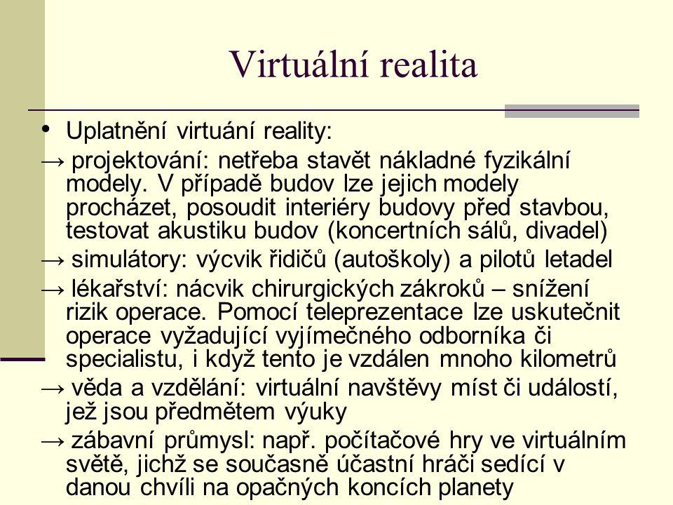 Virtuální realita Uplatnění virtuání reality: → projektování: netřeba stavět nákladné fyzikální modely.