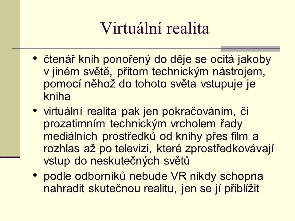 Virtuální realita čtenář knih ponořený do děje se ocitá jakoby v jiném světě, přitom technickým nástrojem, pomocí něhož do tohoto světa vstupuje je kniha virtuální realita pak jen pokračováním, či prozatimním technickým vrcholem řady mediálních prostředků od knihy přes film a rozhlas až po televizi, které zprostředkovávají vstup do neskutečných světů podle odborníků nebude VR nikdy schopna nahradit skutečnou realitu, jen se jí přiblížit