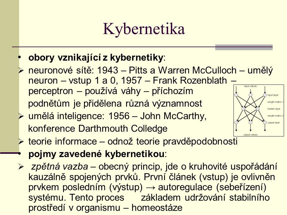 Kybernetika obory vznikající z kybernetiky:  neuronové sítě: 1943 – Pitts a Warren McCulloch – umělý neuron – vstup 1 a 0, 1957 – Frank Rozenblath – perceptron – používá váhy – příchozím podnětům je přidělena různá významnost  umělá inteligence: 1956 – John McCarthy, konference Darthmouth Colledge  teorie informace – odnož teorie pravděpodobnosti pojmy zavedené kybernetikou:  zpětná vazba – obecný princip, jde o kruhovité uspořádání kauzálně spojených prvků.