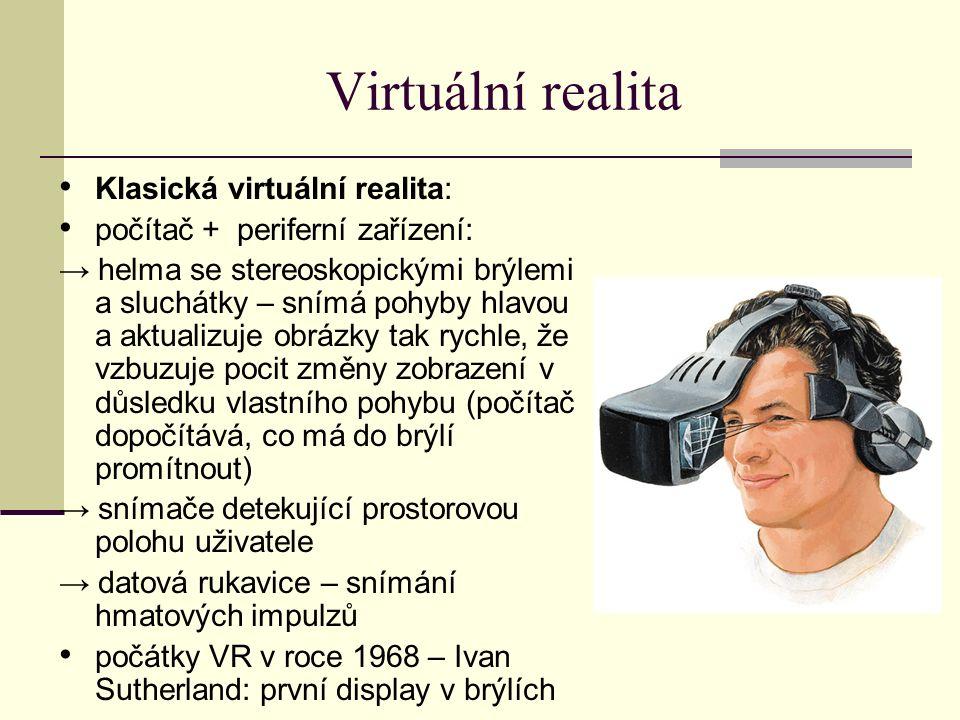 Virtuální realita Klasická virtuální realita: počítač + periferní zařízení: → helma se stereoskopickými brýlemi a sluchátky – snímá pohyby hlavou a aktualizuje obrázky tak rychle, že vzbuzuje pocit změny zobrazení v důsledku vlastního pohybu (počítač dopočítává, co má do brýlí promítnout) → snímače detekující prostorovou polohu uživatele → datová rukavice – snímání hmatových impulzů počátky VR v roce 1968 – Ivan Sutherland: první display v brýlích
