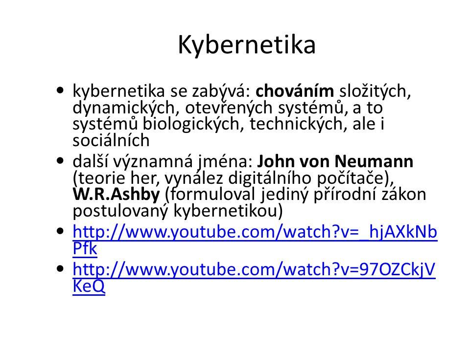 Kybernetika kybernetika se zabývá: chováním složitých, dynamických, otevřených systémů, a to systémů biologických, technických, ale i sociálních další významná jména: John von Neumann (teorie her, vynález digitálního počítače), W.R.Ashby (formuloval jediný přírodní zákon postulovaný kybernetikou) http://www.youtube.com/watch v=_hjAXkNb Pfk http://www.youtube.com/watch v=_hjAXkNb Pfk http://www.youtube.com/watch v=97OZCkjV KeQ http://www.youtube.com/watch v=97OZCkjV KeQ