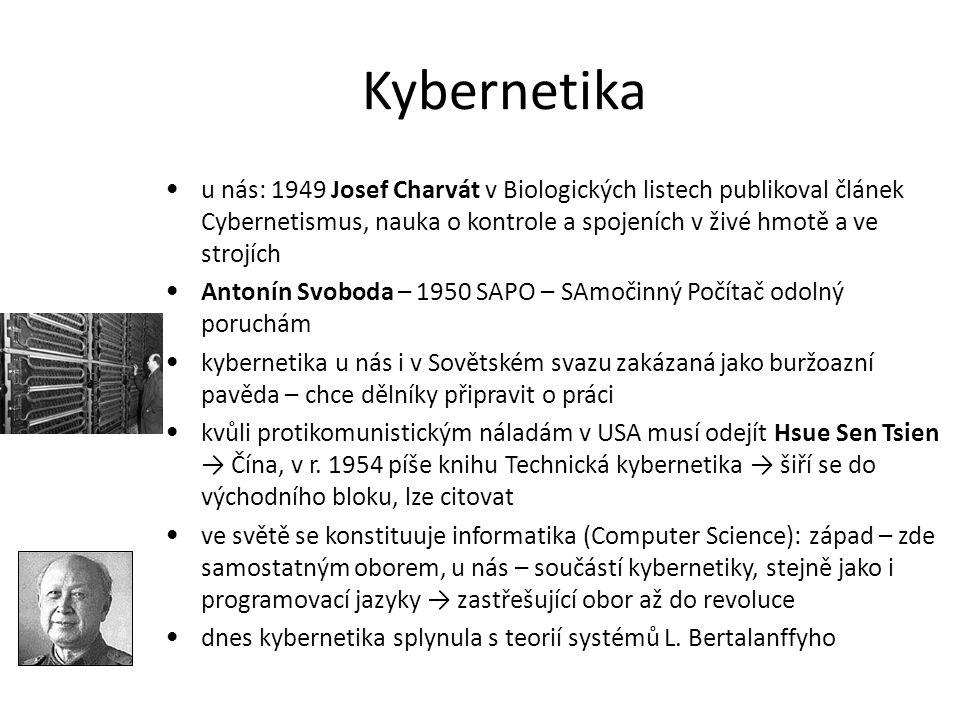 Kybernetika u nás: 1949 Josef Charvát v Biologických listech publikoval článek Cybernetismus, nauka o kontrole a spojeních v živé hmotě a ve strojích Antonín Svoboda – 1950 SAPO – SAmočinný Počítač odolný poruchám kybernetika u nás i v Sovětském svazu zakázaná jako buržoazní pavěda – chce dělníky připravit o práci kvůli protikomunistickým náladám v USA musí odejít Hsue Sen Tsien → Čína, v r.