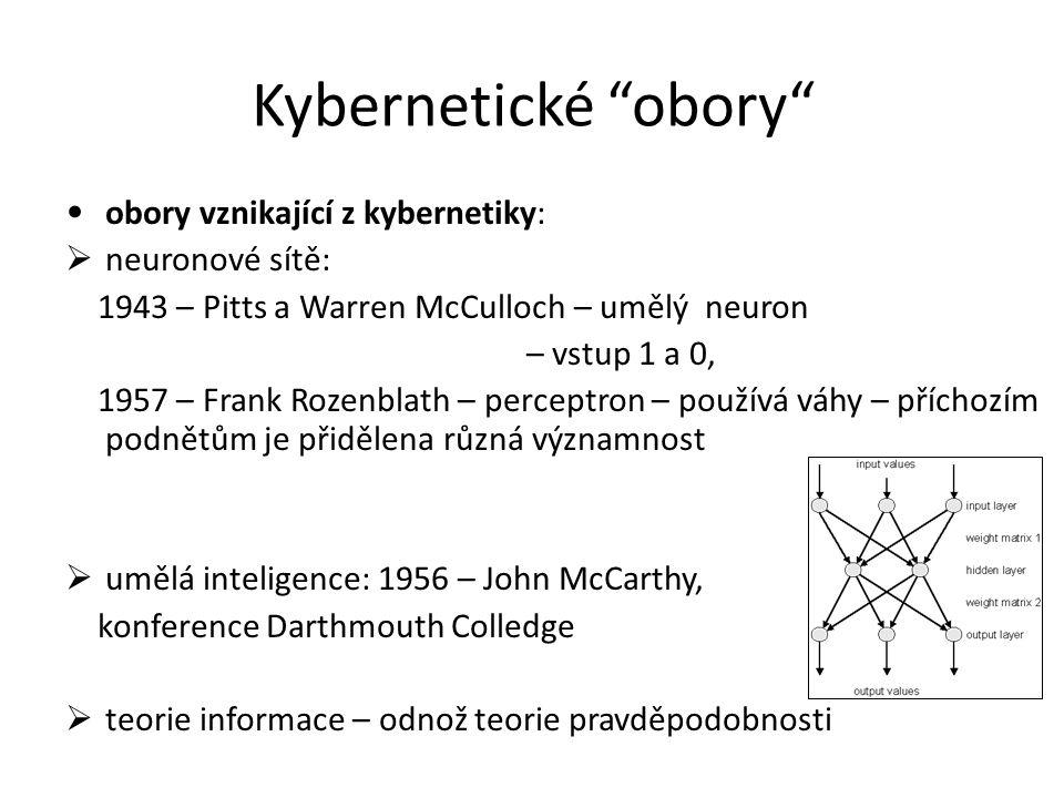 Kybernetické obory obory vznikající z kybernetiky:  neuronové sítě: 1943 – Pitts a Warren McCulloch – umělý neuron – vstup 1 a 0, 1957 – Frank Rozenblath – perceptron – používá váhy – příchozím podnětům je přidělena různá významnost  umělá inteligence: 1956 – John McCarthy, konference Darthmouth Colledge  teorie informace – odnož teorie pravděpodobnosti