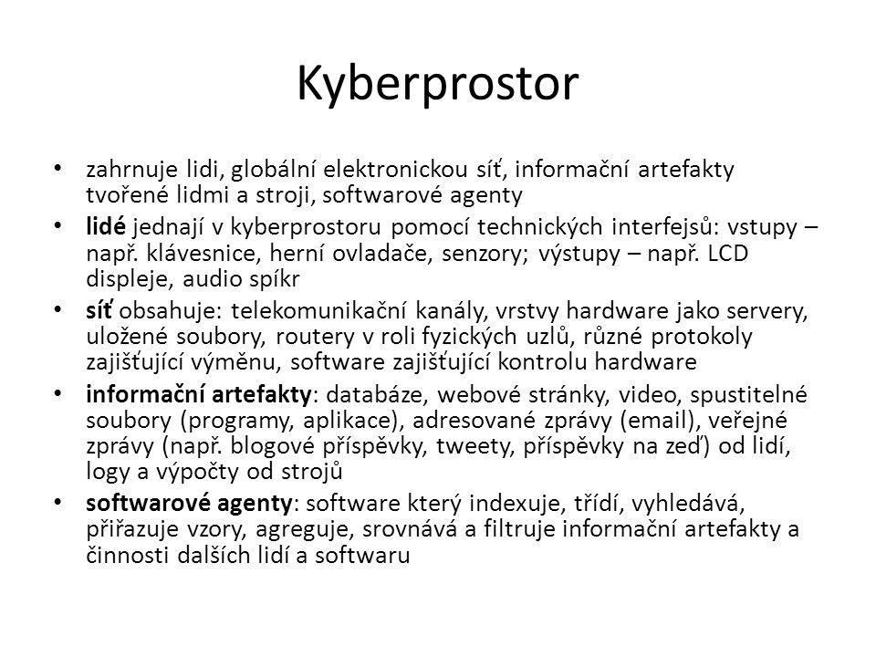 Kyberprostor zahrnuje lidi, globální elektronickou síť, informační artefakty tvořené lidmi a stroji, softwarové agenty lidé jednají v kyberprostoru pomocí technických interfejsů: vstupy – např.
