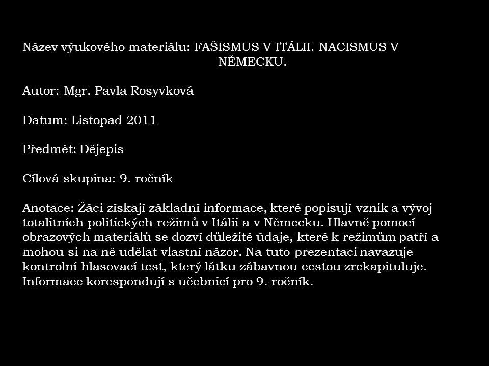 Název výukového materiálu: FAŠISMUS V ITÁLII. NACISMUS V NĚMECKU. Autor: Mgr. Pavla Rosyvková Datum: Listopad 2011 Předmět: Dějepis Cílová skupina: 9.
