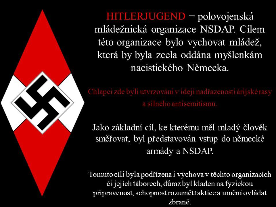 HITLERJUGEND = polovojenská mládežnická organizace NSDAP. Cílem této organizace bylo vychovat mládež, která by byla zcela oddána myšlenkám nacistickéh