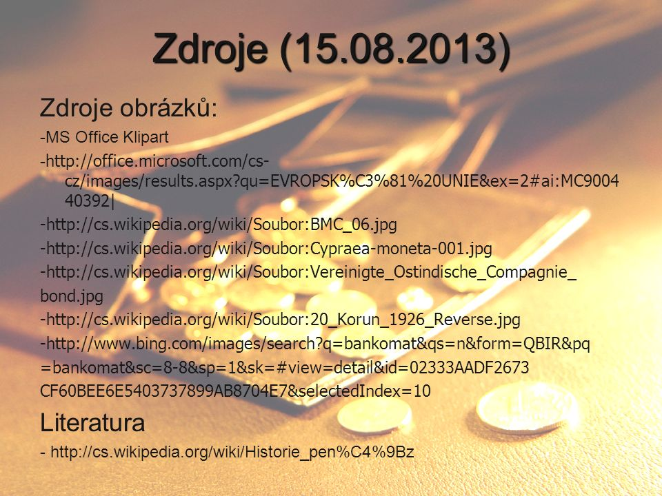 Zdroje (15.08.2013) Zdroje obrázků: -MS Office Klipart - http://office.microsoft.com/cs- cz/images/results.aspx?qu=EVROPSK%C3%81%20UNIE&ex=2#ai:MC9004 40392| -http://cs.wikipedia.org/wiki/Soubor:BMC_06.jpg -http://cs.wikipedia.org/wiki/Soubor:Cypraea-moneta-001.jpg -http://cs.wikipedia.org/wiki/Soubor:Vereinigte_Ostindische_Compagnie_ bond.jpg -http://cs.wikipedia.org/wiki/Soubor:20_Korun_1926_Reverse.jpg -http://www.bing.com/images/search?q=bankomat&qs=n&form=QBIR&pq =bankomat&sc=8-8&sp=1&sk=#view=detail&id=02333AADF2673 CF60BEE6E5403737899AB8704E7&selectedIndex=10 Literatura - http://cs.wikipedia.org/wiki/Historie_pen%C4%9Bz