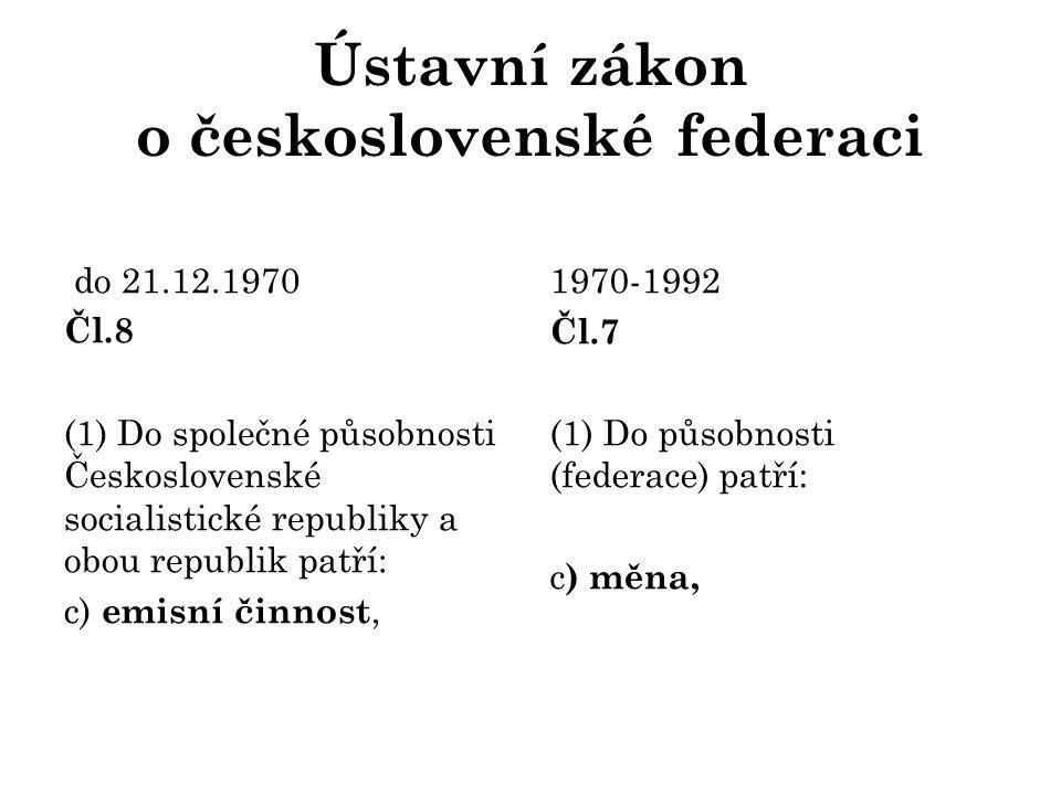 Ústavní zákon o československé federaci do 21.12.1970 Čl.8 (1) Do společné působnosti Československé socialistické republiky a obou republik patří: c) emisní činnost, 1970-1992 Čl.7 (1) Do působnosti (federace) patří: c ) měna,