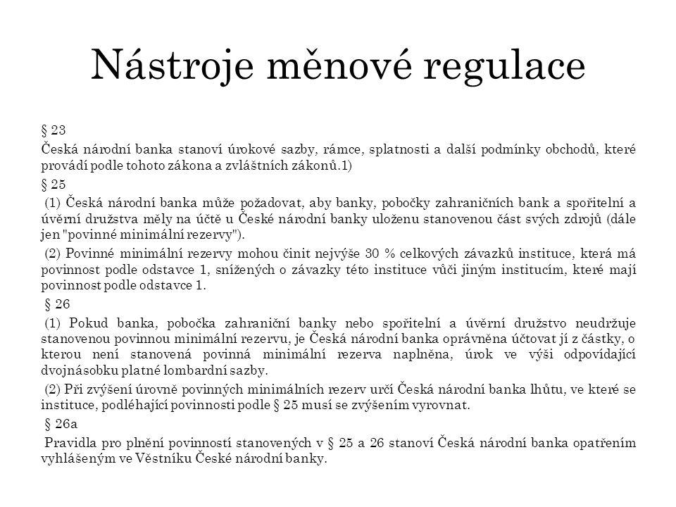 Nástroje měnové regulace § 23 Česká národní banka stanoví úrokové sazby, rámce, splatnosti a další podmínky obchodů, které provádí podle tohoto zákona a zvláštních zákonů.1) § 25 (1) Česká národní banka může požadovat, aby banky, pobočky zahraničních bank a spořitelní a úvěrní družstva měly na účtě u České národní banky uloženu stanovenou část svých zdrojů (dále jen povinné minimální rezervy ).