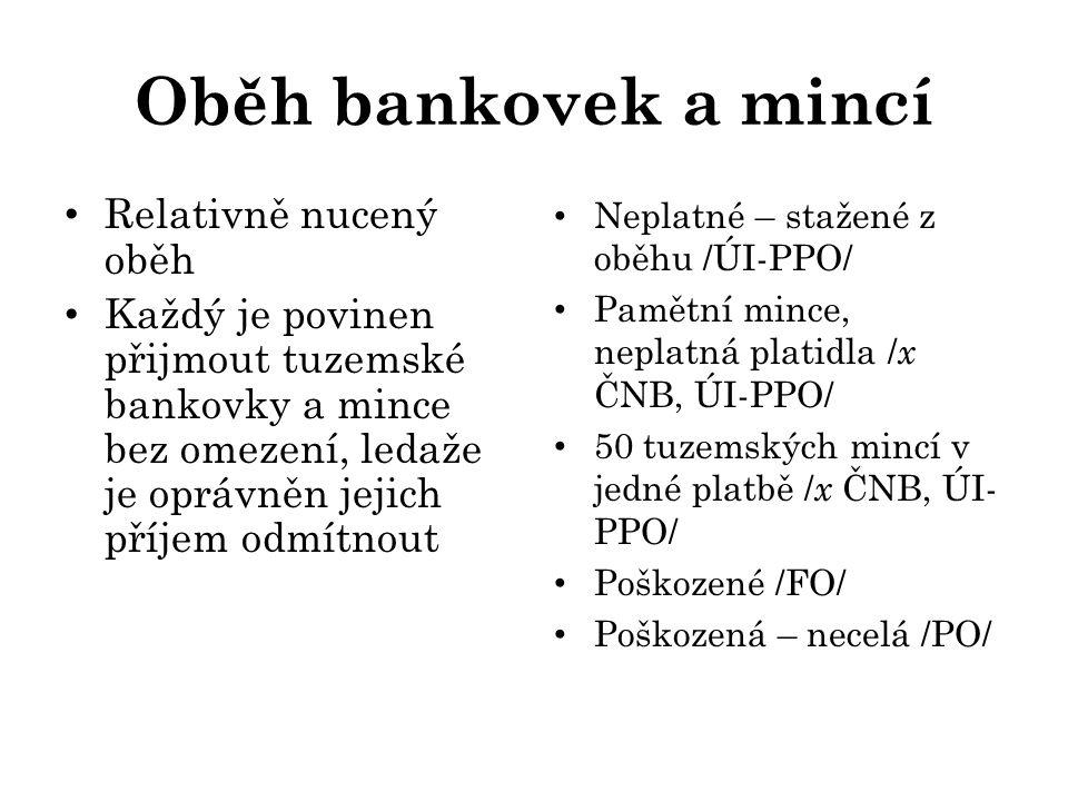 Oběh bankovek a mincí Relativně nucený oběh Každý je povinen přijmout tuzemské bankovky a mince bez omezení, ledaže je oprávněn jejich příjem odmítnout Neplatné – stažené z oběhu /ÚI-PPO/ Pamětní mince, neplatná platidla / x ČNB, ÚI-PPO/ 50 tuzemských mincí v jedné platbě / x ČNB, ÚI- PPO/ Poškozené /FO/ Poškozená – necelá /PO/