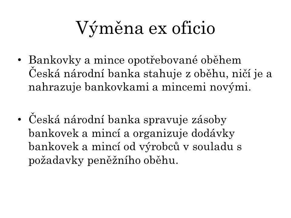 Výměna ex oficio Bankovky a mince opotřebované oběhem Česká národní banka stahuje z oběhu, ničí je a nahrazuje bankovkami a mincemi novými.