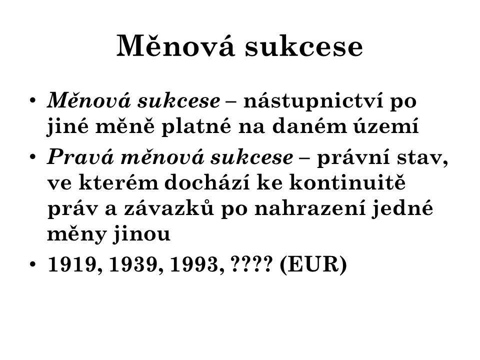 Měnová sukcese – nástupnictví po jiné měně platné na daném území Pravá měnová sukcese – právní stav, ve kterém dochází ke kontinuitě práv a závazků po nahrazení jedné měny jinou 1919, 1939, 1993, .
