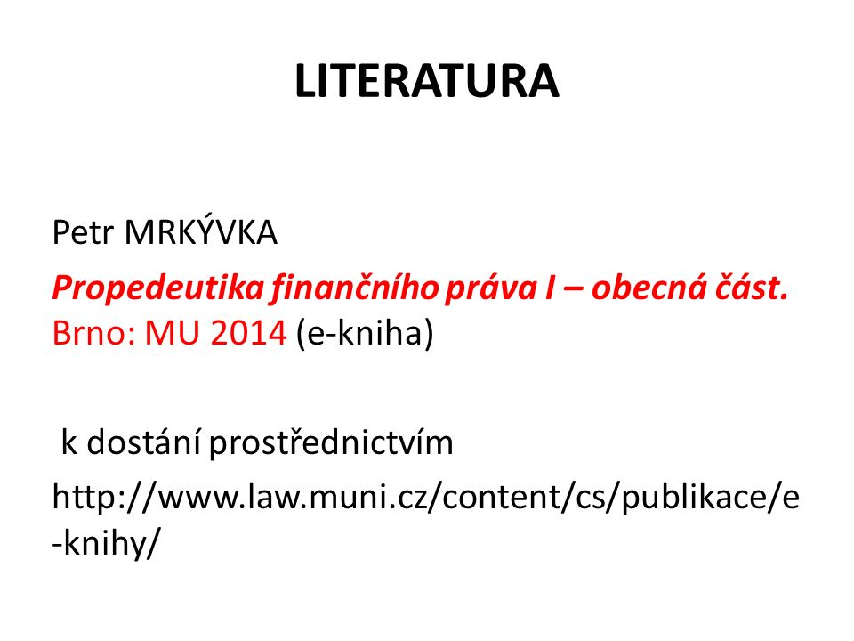 LITERATURA Petr MRKÝVKA Propedeutika finančního práva I – obecná část.