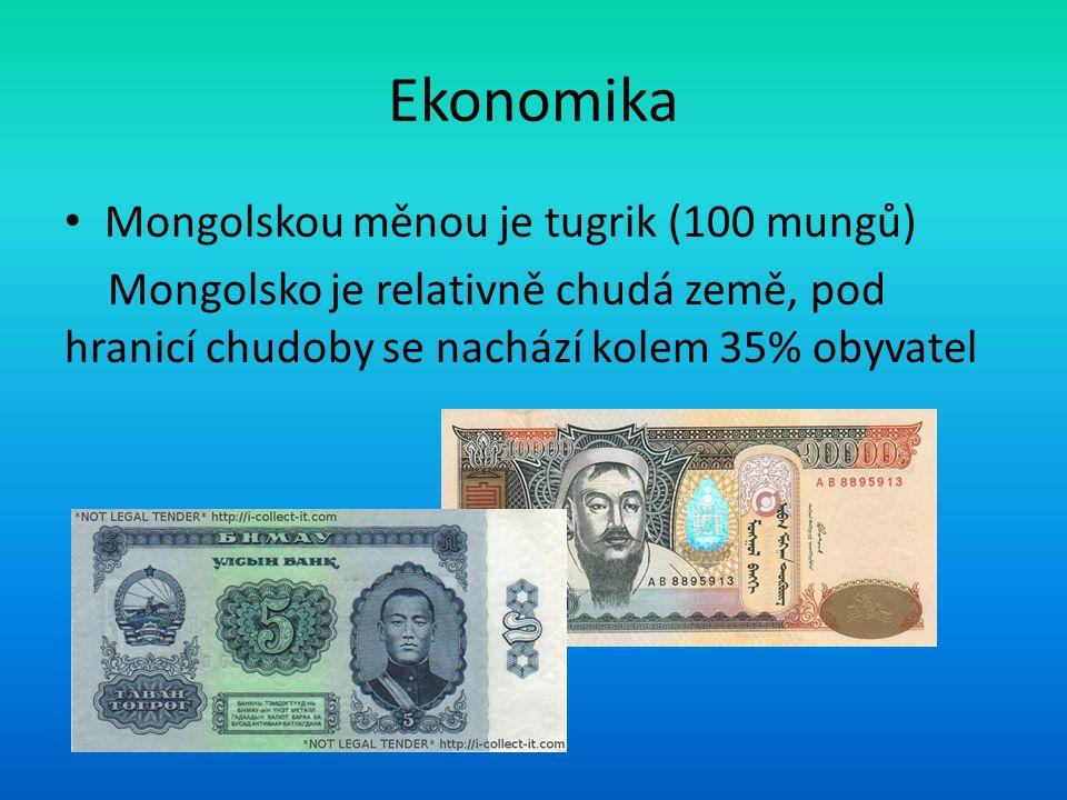 Ekonomika Mongolskou měnou je tugrik (100 mungů) Mongolsko je relativně chudá země, pod hranicí chudoby se nachází kolem 35% obyvatel