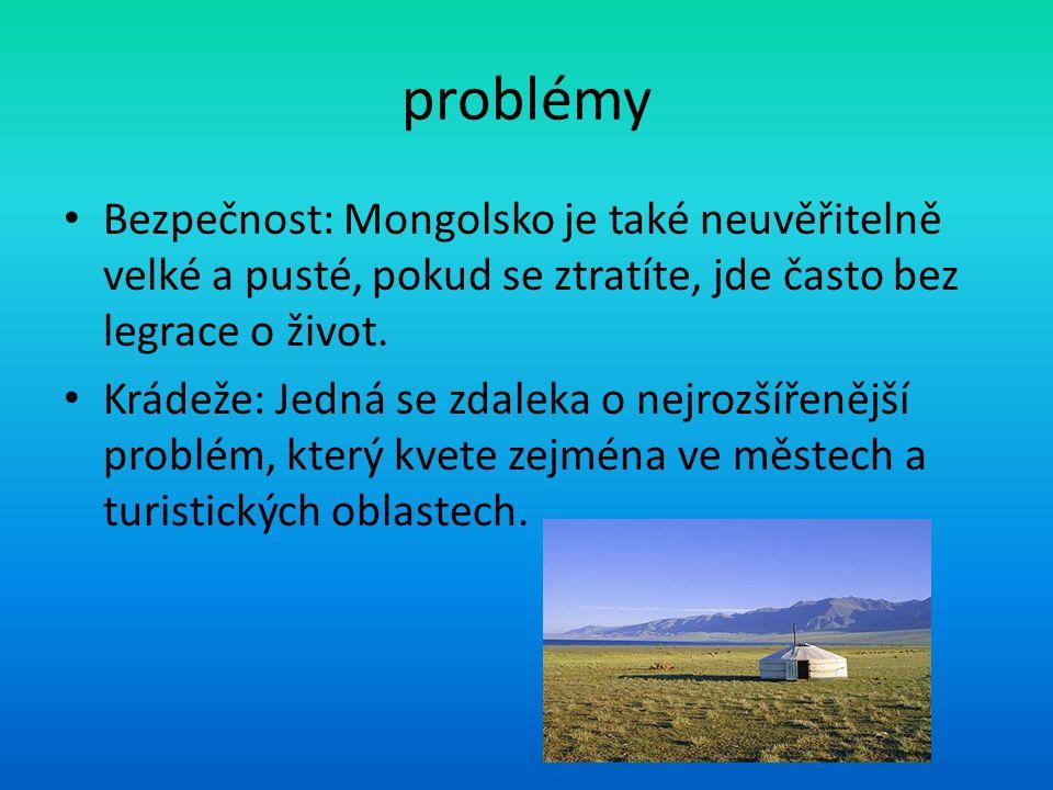 problémy Bezpečnost: Mongolsko je také neuvěřitelně velké a pusté, pokud se ztratíte, jde často bez legrace o život. Krádeže: Jedná se zdaleka o nejro