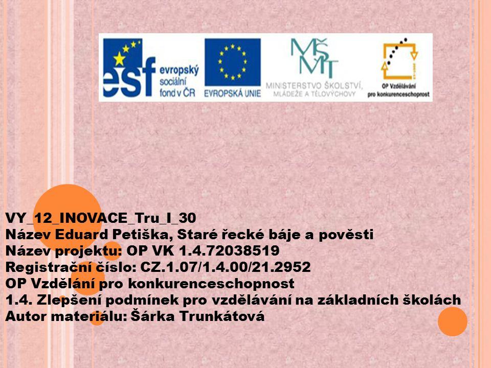 VY_12_INOVACE_Tru_I_30 Název Eduard Petiška, Staré řecké báje a pověsti Název projektu: OP VK 1.4.72038519 Registrační číslo: CZ.1.07/1.4.00/21.2952 OP Vzdělání pro konkurenceschopnost 1.4.