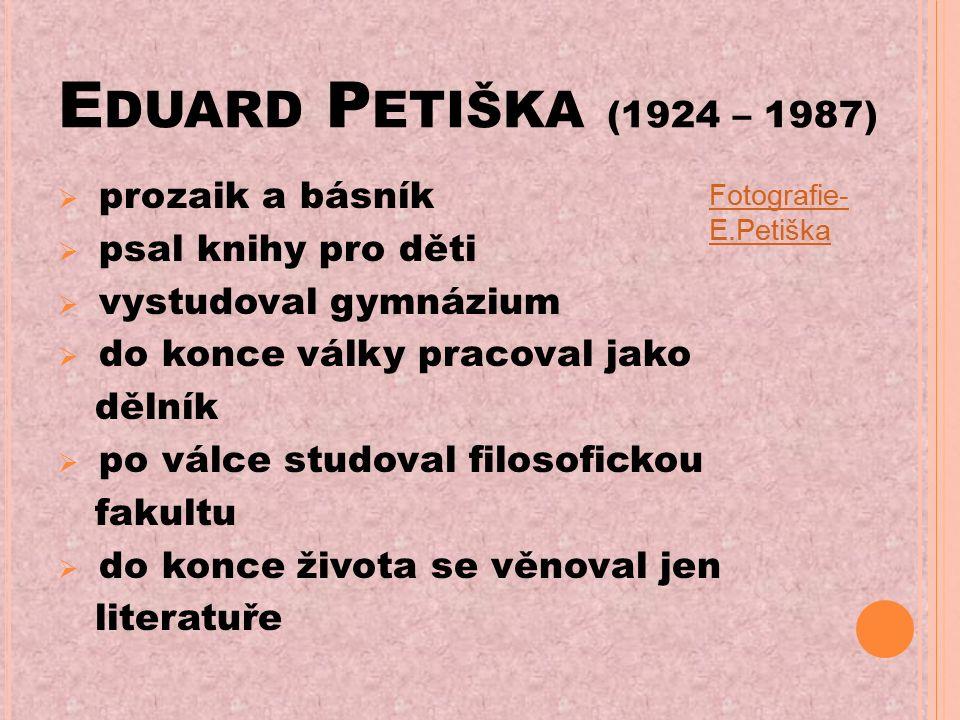 E DUARD P ETIŠKA (1924 – 1987)  prozaik a básník  psal knihy pro děti  vystudoval gymnázium  do konce války pracoval jako dělník  po válce studoval filosofickou fakultu  do konce života se věnoval jen literatuře Fotografie- E.Petiška