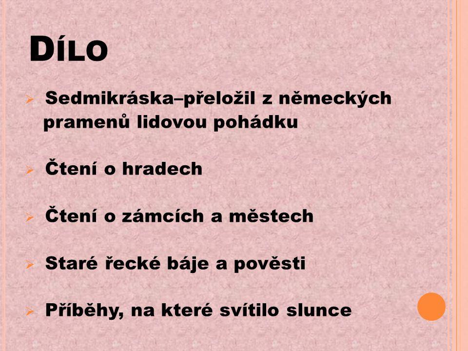 D ÍLO  Sedmikráska–přeložil z německých pramenů lidovou pohádku  Čtení o hradech  Čtení o zámcích a městech  Staré řecké báje a pověsti  Příběhy, na které svítilo slunce