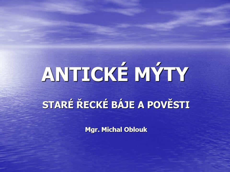 ANTICKÉ MÝTY STARÉ ŘECKÉ BÁJE A POVĚSTI Mgr. Michal Oblouk