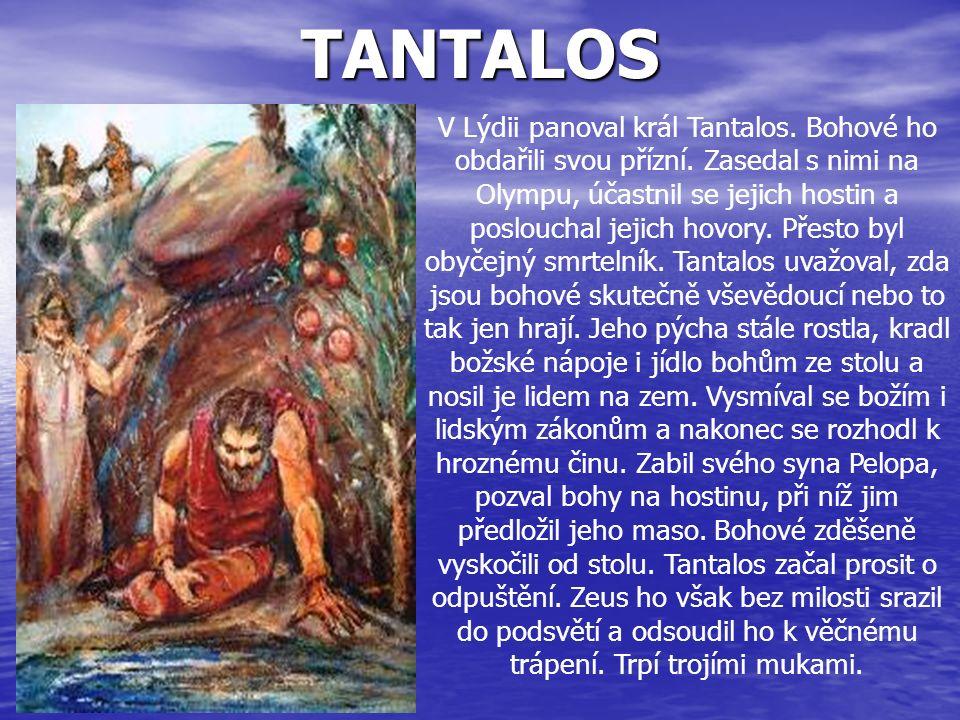 TANTALOS V Lýdii panoval král Tantalos. Bohové ho obdařili svou přízní. Zasedal s nimi na Olympu, účastnil se jejich hostin a poslouchal jejich hovory
