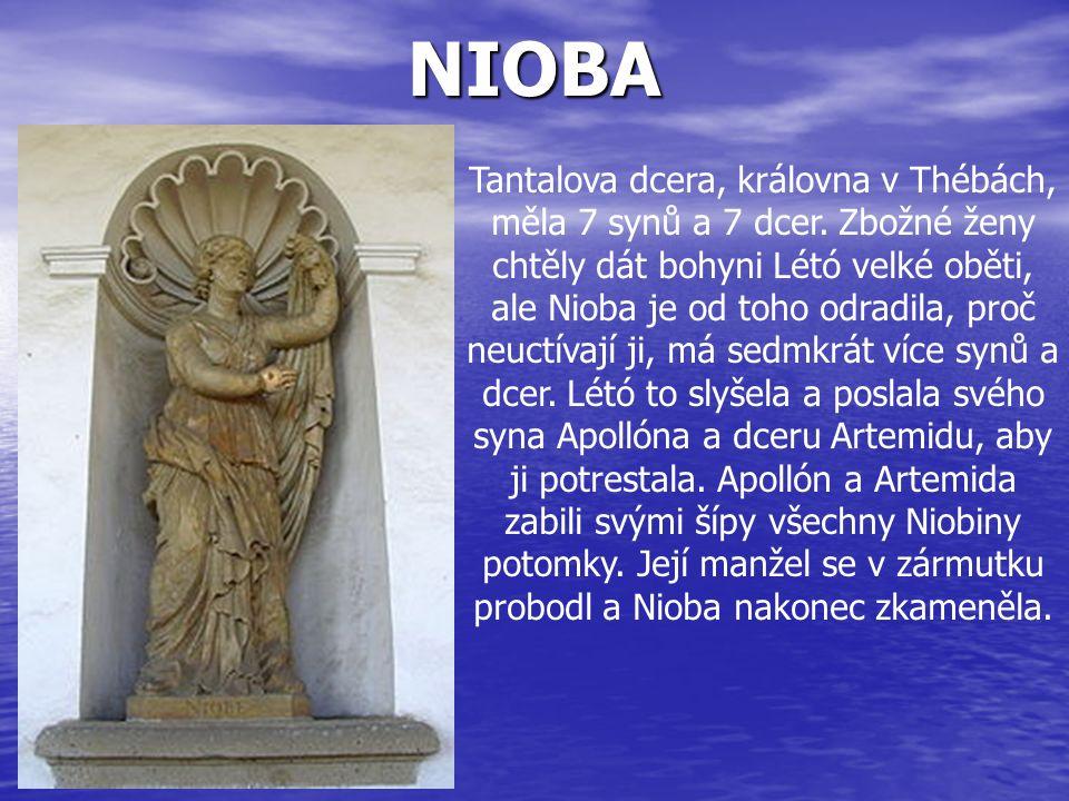 NIOBA Tantalova dcera, královna v Thébách, měla 7 synů a 7 dcer. Zbožné ženy chtěly dát bohyni Létó velké oběti, ale Nioba je od toho odradila, proč n