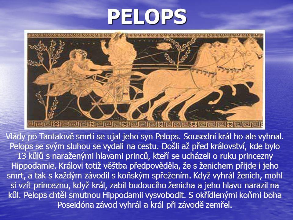 PELOPS Vlády po Tantalově smrti se ujal jeho syn Pelops. Sousední král ho ale vyhnal. Pelops se svým sluhou se vydali na cestu. Došli až před královst