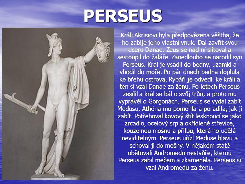PERSEUS Králi Akrisiovi byla předpovězena věštba, že ho zabije jeho vlastní vnuk. Dal zavřít svou dceru Danae. Zeus se nad ní slitoval a sestoupil do