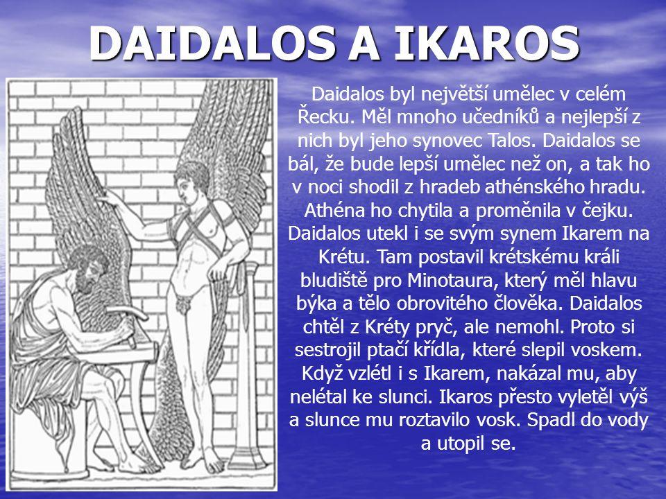 DAIDALOS A IKAROS Daidalos byl největší umělec v celém Řecku. Měl mnoho učedníků a nejlepší z nich byl jeho synovec Talos. Daidalos se bál, že bude le