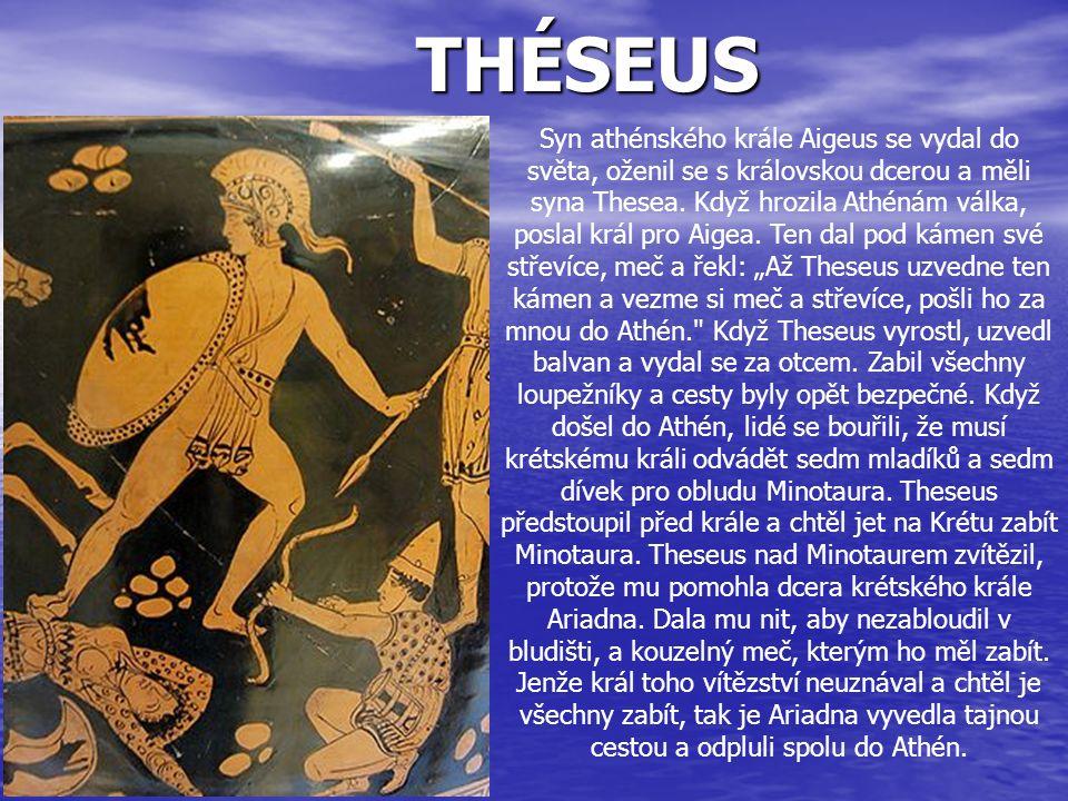 THÉSEUS Syn athénského krále Aigeus se vydal do světa, oženil se s královskou dcerou a měli syna Thesea. Když hrozila Athénám válka, poslal král pro A