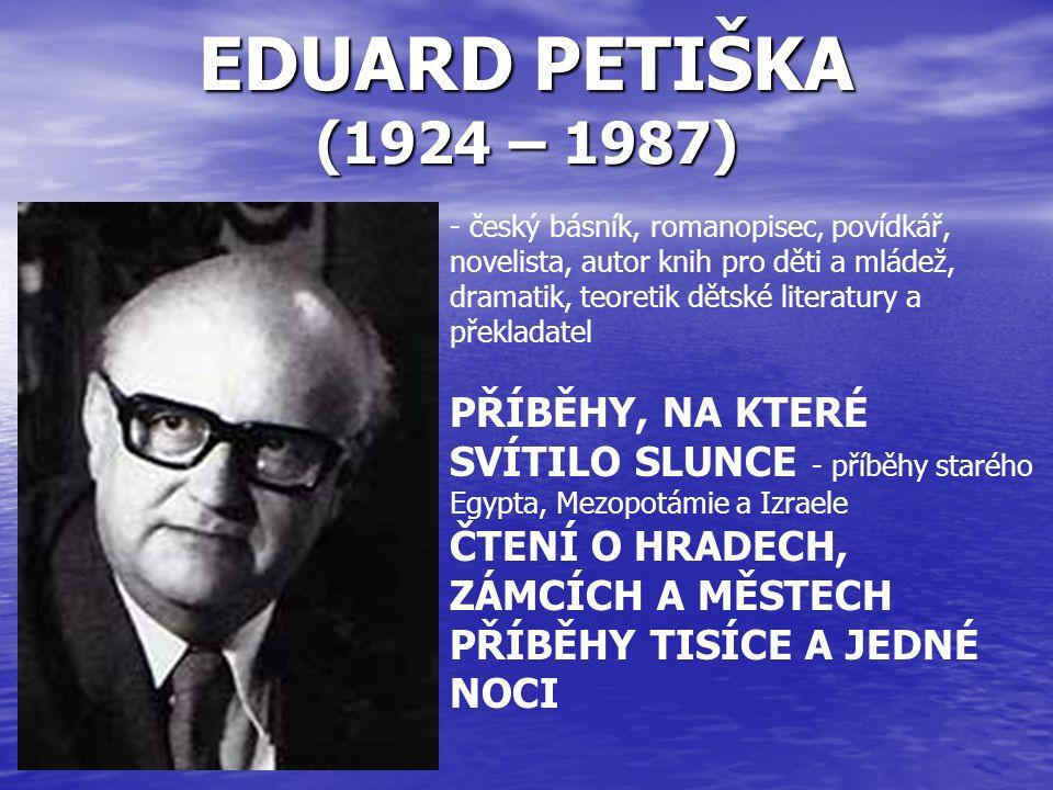 EDUARD PETIŠKA (1924 – 1987) - český básník, romanopisec, povídkář, novelista, autor knih pro děti a mládež, dramatik, teoretik dětské literatury a překladatel PŘÍBĚHY, NA KTERÉ SVÍTILO SLUNCE - příběhy starého Egypta, Mezopotámie a Izraele ČTENÍ O HRADECH, ZÁMCÍCH A MĚSTECH PŘÍBĚHY TISÍCE A JEDNÉ NOCI