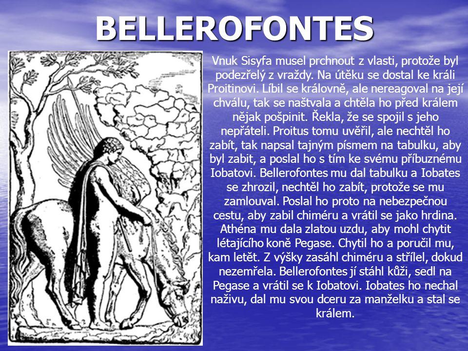 BELLEROFONTES Vnuk Sisyfa musel prchnout z vlasti, protože byl podezřelý z vraždy. Na útěku se dostal ke králi Proitinovi. Líbil se královně, ale nere