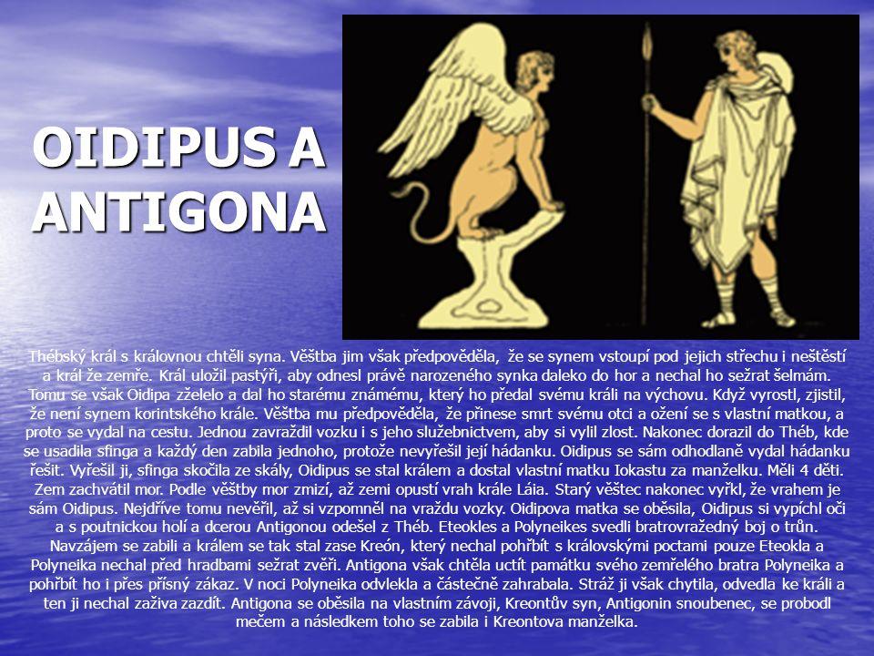 OIDIPUS A ANTIGONA Thébský král s královnou chtěli syna. Věštba jim však předpověděla, že se synem vstoupí pod jejich střechu i neštěstí a král že zem