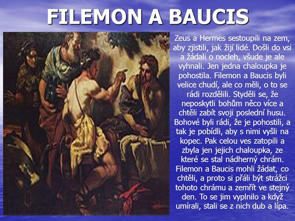 FILEMON A BAUCIS Zeus a Hermes sestoupili na zem, aby zjistili, jak žijí lidé. Došli do vsi a žádali o nocleh, všude je ale vyhnali. Jen jedna chaloup