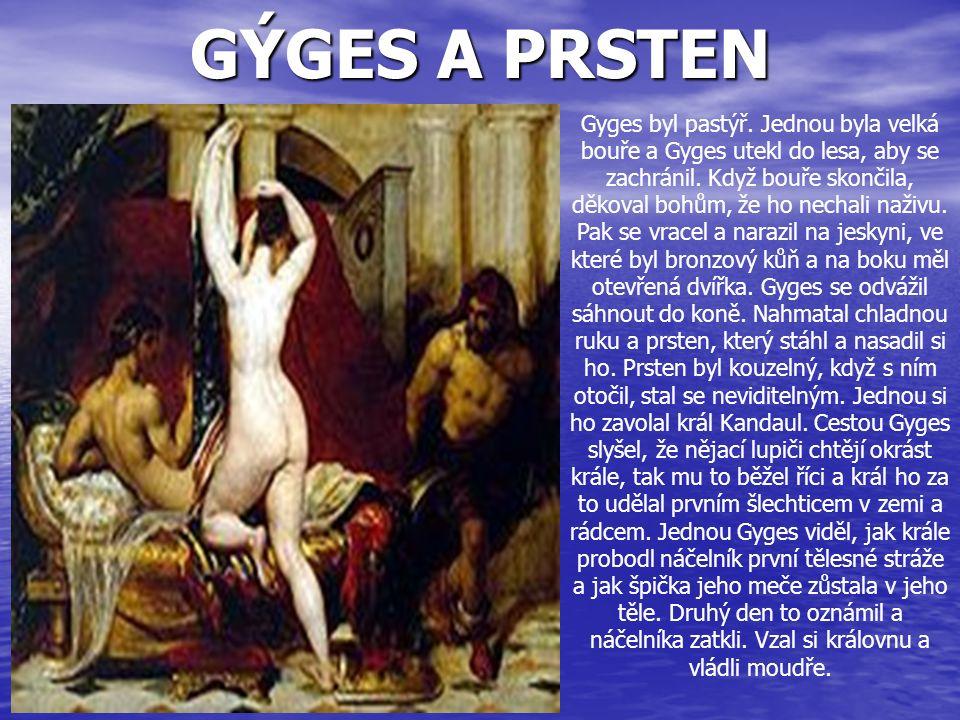 GÝGES A PRSTEN Gyges byl pastýř. Jednou byla velká bouře a Gyges utekl do lesa, aby se zachránil. Když bouře skončila, děkoval bohům, že ho nechali na