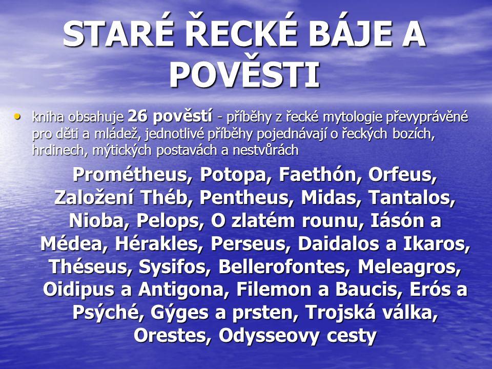 STARÉ ŘECKÉ BÁJE A POVĚSTI kniha obsahuje 26 pověstí - příběhy z řecké mytologie převyprávěné pro děti a mládež, jednotlivé příběhy pojednávají o řeckých bozích, hrdinech, mýtických postavách a nestvůrách kniha obsahuje 26 pověstí - příběhy z řecké mytologie převyprávěné pro děti a mládež, jednotlivé příběhy pojednávají o řeckých bozích, hrdinech, mýtických postavách a nestvůrách Prométheus, Potopa, Faethón, Orfeus, Založení Théb, Pentheus, Midas, Tantalos, Nioba, Pelops, O zlatém rounu, Iásón a Médea, Hérakles, Perseus, Daidalos a Ikaros, Théseus, Sysifos, Bellerofontes, Meleagros, Oidipus a Antigona, Filemon a Baucis, Erós a Psýché, Gýges a prsten, Trojská válka, Orestes, Odysseovy cesty Prométheus, Potopa, Faethón, Orfeus, Založení Théb, Pentheus, Midas, Tantalos, Nioba, Pelops, O zlatém rounu, Iásón a Médea, Hérakles, Perseus, Daidalos a Ikaros, Théseus, Sysifos, Bellerofontes, Meleagros, Oidipus a Antigona, Filemon a Baucis, Erós a Psýché, Gýges a prsten, Trojská válka, Orestes, Odysseovy cesty