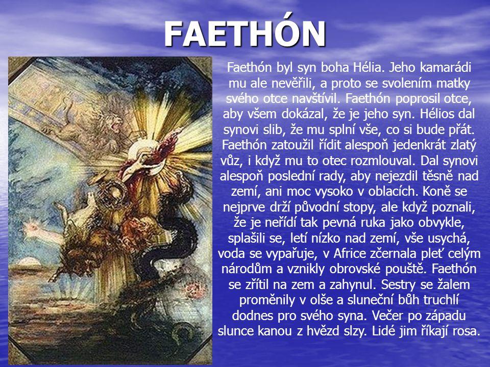 FAETHÓN Faethón byl syn boha Hélia. Jeho kamarádi mu ale nevěřili, a proto se svolením matky svého otce navštívil. Faethón poprosil otce, aby všem dok