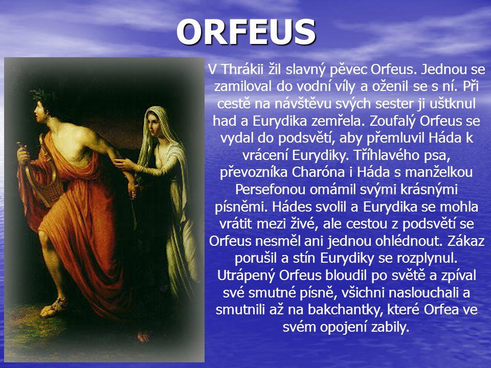 ORFEUS V Thrákii žil slavný pěvec Orfeus. Jednou se zamiloval do vodní víly a oženil se s ní. Při cestě na návštěvu svých sester ji uštknul had a Eury