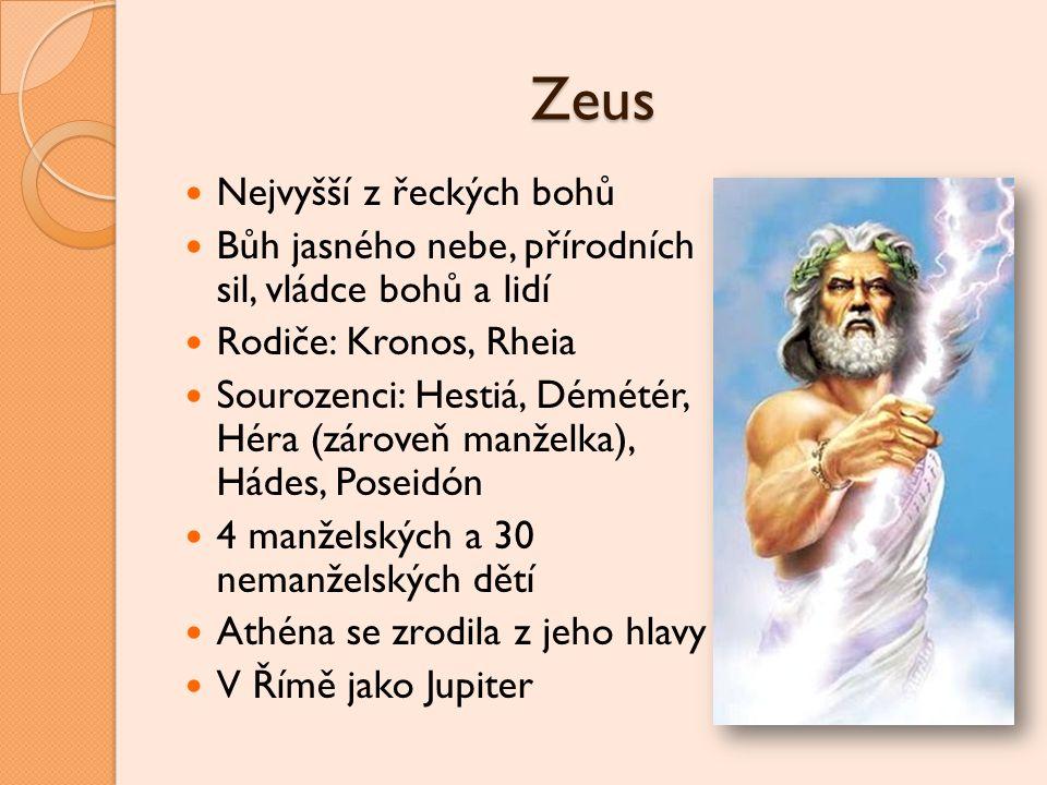 Zeus Nejvyšší z řeckých bohů Bůh jasného nebe, přírodních sil, vládce bohů a lidí Rodiče: Kronos, Rheia Sourozenci: Hestiá, Démétér, Héra (zároveň man
