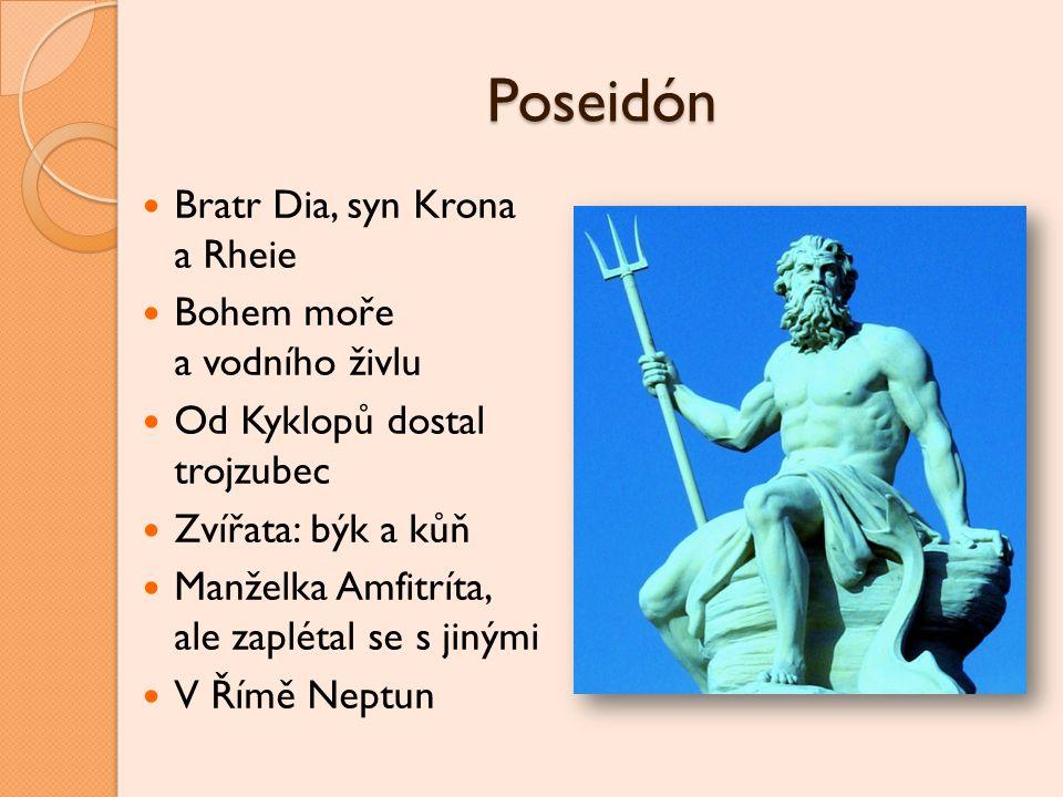 Poseidón Bratr Dia, syn Krona a Rheie Bohem moře a vodního živlu Od Kyklopů dostal trojzubec Zvířata: býk a kůň Manželka Amfitríta, ale zaplétal se s