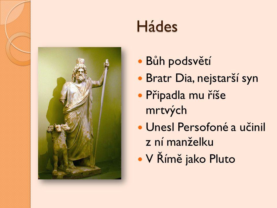Hádes Bůh podsvětí Bratr Dia, nejstarší syn Připadla mu říše mrtvých Unesl Persofoné a učinil z ní manželku V Římě jako Pluto