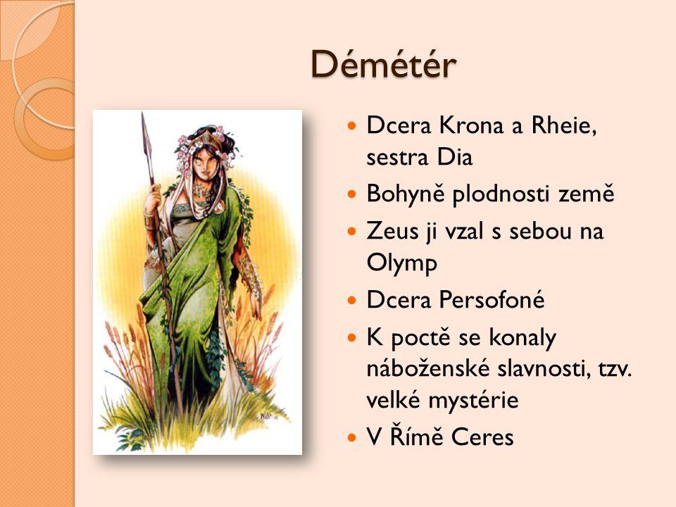Démétér Dcera Krona a Rheie, sestra Dia Bohyně plodnosti země Zeus ji vzal s sebou na Olymp Dcera Persofoné K poctě se konaly náboženské slavnosti, tz