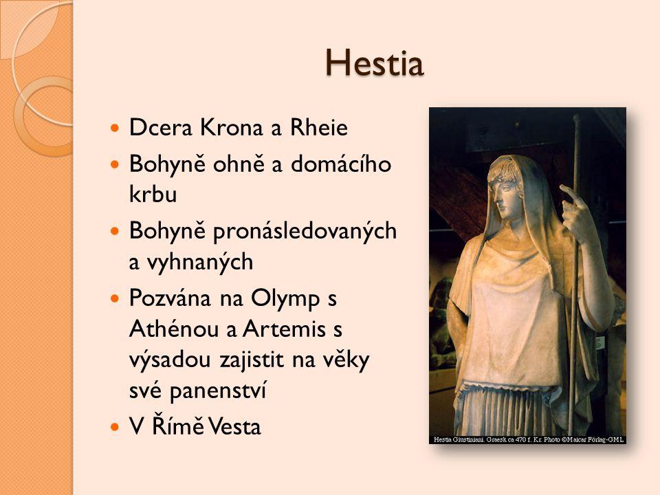 Hestia Dcera Krona a Rheie Bohyně ohně a domácího krbu Bohyně pronásledovaných a vyhnaných Pozvána na Olymp s Athénou a Artemis s výsadou zajistit na